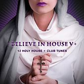Believe in House 5 - 12 Holy House & Club Tunes by Various Artists