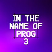 In the Name of Prog 3 by Various Artists