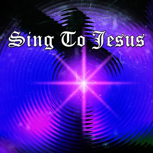 Sing To Jesus by Praise and Worship
