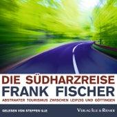 Die Südharzreise (Abstrakter Tourismus zwischen Leipzig und Göttingen) by Frank Fischer