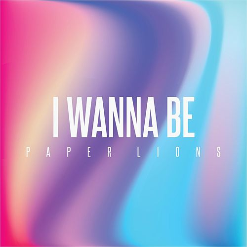 I Wanna Be by Paper Lions