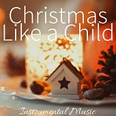 Christmas Like a Child: Instrumental Music for Christmas Ideas, Xmas Gifts, White Christmas 2017 by S.P.A