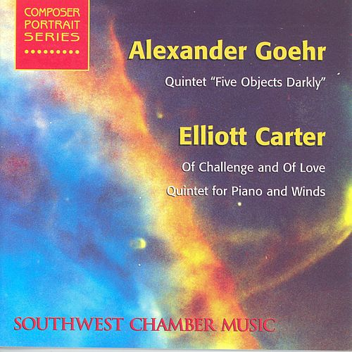 GOEHR, A.: 5 Objects Darkly / CARTER, E.: Of Challenge and of Love / Quintet for Piano and Winds (Southwest Chamber Music) by Various Artists