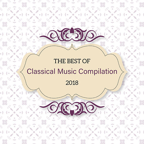 The Best of Classical Music Compilation 2018 by Classical Music Songs