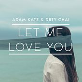 Let Me Love You by Adam Katz and DRTY CHAI