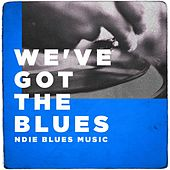 We've Got the Blues (Indie Blues Music) by Various Artists