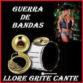Llore Grite Cante by Guerra De Bandas