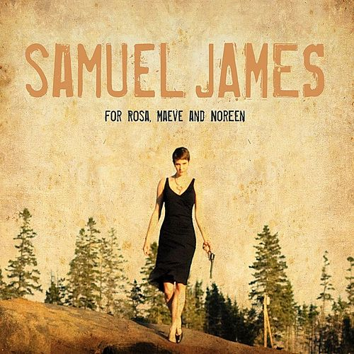 For Rosa, Maeve and Noreen by Samuel James