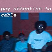 Pay Attention to Cable by Pay Attention To Cable