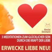Erwecke Liebe Neu! 3 Meditationen zum Glücklicher Sein durch die Kraft der Liebe von Torsten Abrolat