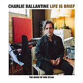 Life Is Brief: The Music of Bob Dylan by Charlie Ballantine