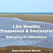 I Am Wealthy Prosperous & Successful Meditation of Affirmations by Grant Raymond Barrett