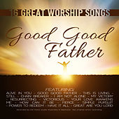 Good Good Father: 16 Great Worship Songs by Various Artists