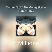 You Ain't Got No Money (Let a Hater Hate) by E Millions