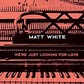 We're Just Looking for Love by Matt White
