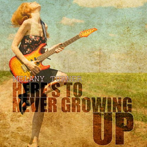 Here's to Never Growing Up de Melany Turner