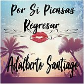 Por Si Piensas Regresar by Adalberto Santiago