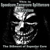This Is Speedcore, Terrorcore, Splittercore & Extratone - The St8Ment of Superior Core (The Best Hardcore, Hardstyle, Hardjump, Gabber, Hardtech, Hardhouse, Oldschool, Early Rave & Schranz Compilation) by Various Artists