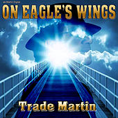 On Eagle's Wings by Trade Martin