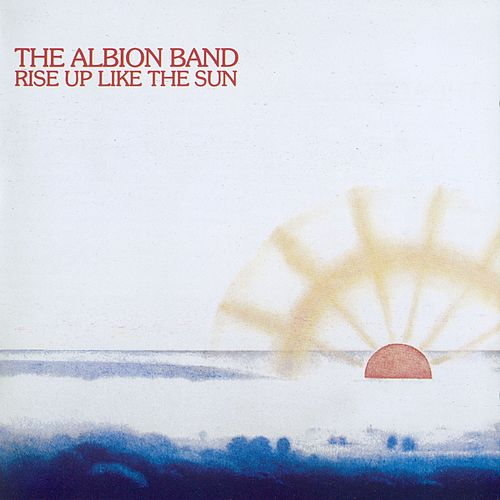 Rise Up Like The Sun by The Albion Band