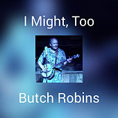 I Might, Too by Butch Robins