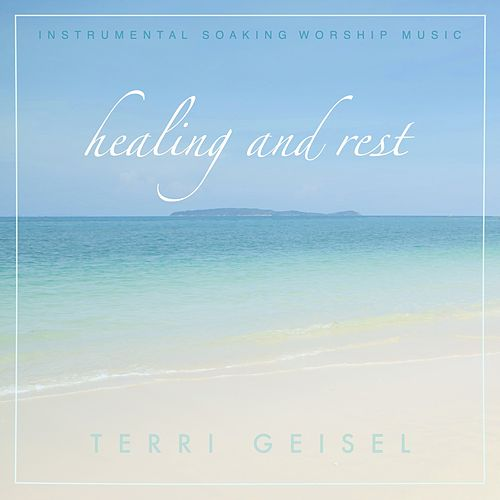 Healing and Rest (Instrumental Soaking Worship Music) by Terri Geisel