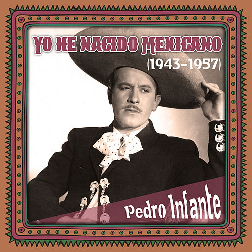 Yo he nacido Mexicano (1943 -1957) by Pedro Infante