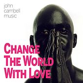 Change the World with Love by John Campbell