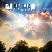 I Can Only Imagine by Dave Adkins
