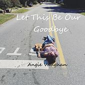 Let This Be Our Goodbye by Angie Vaughan