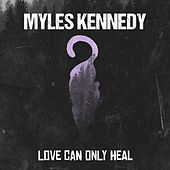Love Can Only Heal by Myles Kennedy