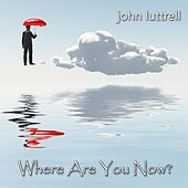 Where Are You Now? by John Luttrell