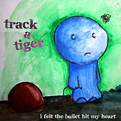 I Felt The Bullet Hit My Heart by Track A Tiger