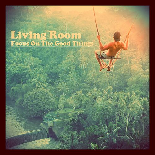 Focus on the Good Things by Living Room