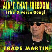 Ain't That Freedom ( The Divorce Song) by Trade Martin
