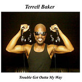 Trouble Get Outta My Way by Terrell Baker