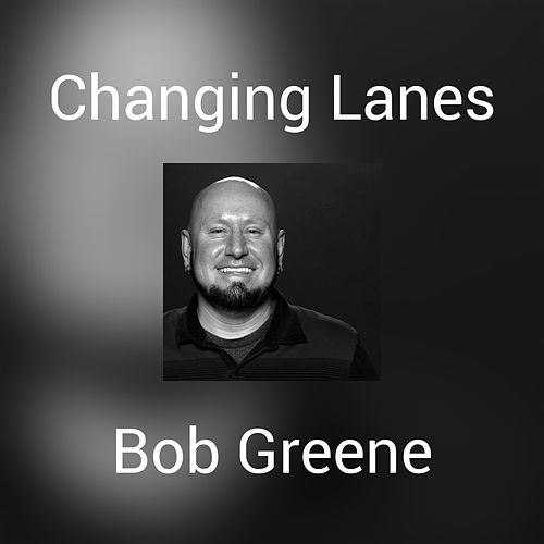 Changing Lanes by Bob Greene