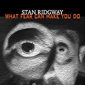 What Fear Can Make You Do by Stan Ridgway