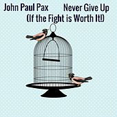 Never Give Up (If the Fight Is Worth It!) by John Paul Pax