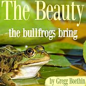The Beauty the Bullfrogs Bring by Gregg Boethin