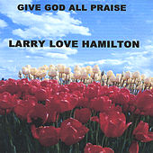 Give God All Praise by Larry Love Hamilton