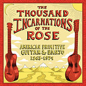 The Thousand Incarnations Of The Rose: American Primitive Guitar & Banjo (1963-1974) by Various Artists