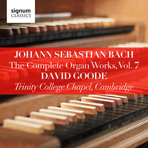 Johann Sebastian Bach: The Complete Organ Works Vol. 7 – Trinity College Chapel, Cambridge by David Goode