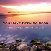 You Have Been So Good by Kimberly and Alberto Rivera