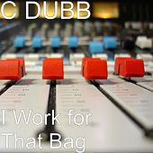 I Work for That Bag by C-Dubb