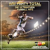 WM Party Total - Die ultimativen Fußball Hits (Top Fussballhits und Fanmeilen-Klassiker) de Various Artists