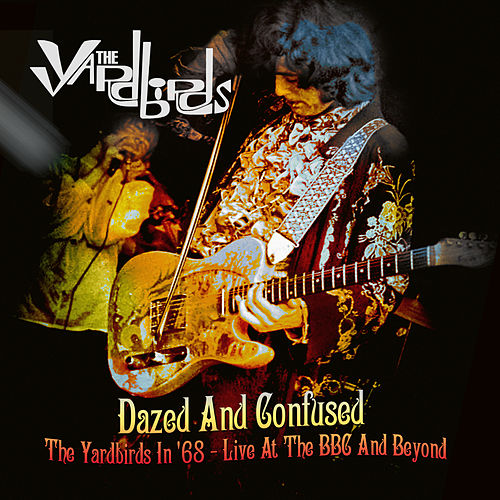 Dazed and Confused: The Yardbirds in '68 - Live at the BBC and Beyond by The Yardbirds