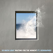 Waiting For The Moment (feat. Geographer) von So Much Light