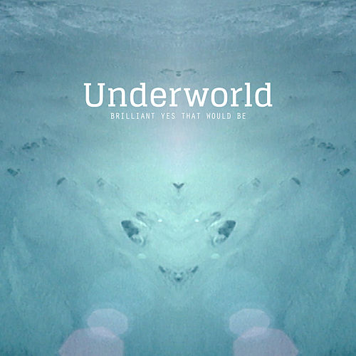 Brilliant Yes That Would Be by Underworld