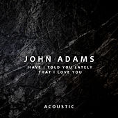 Have I Told You Lately That I Love You (Acoustic) di John Adams